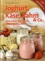Joghurt, Käse, Rahm & Co. - Gesundes aus Milch selbst gemacht