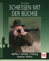 Schießen mit der Büchse: Waffen - Technik - Training - Sicheres Treffe